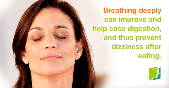Breathing deeply can improve and help ease digestion, and thus prevent dizziness after eating