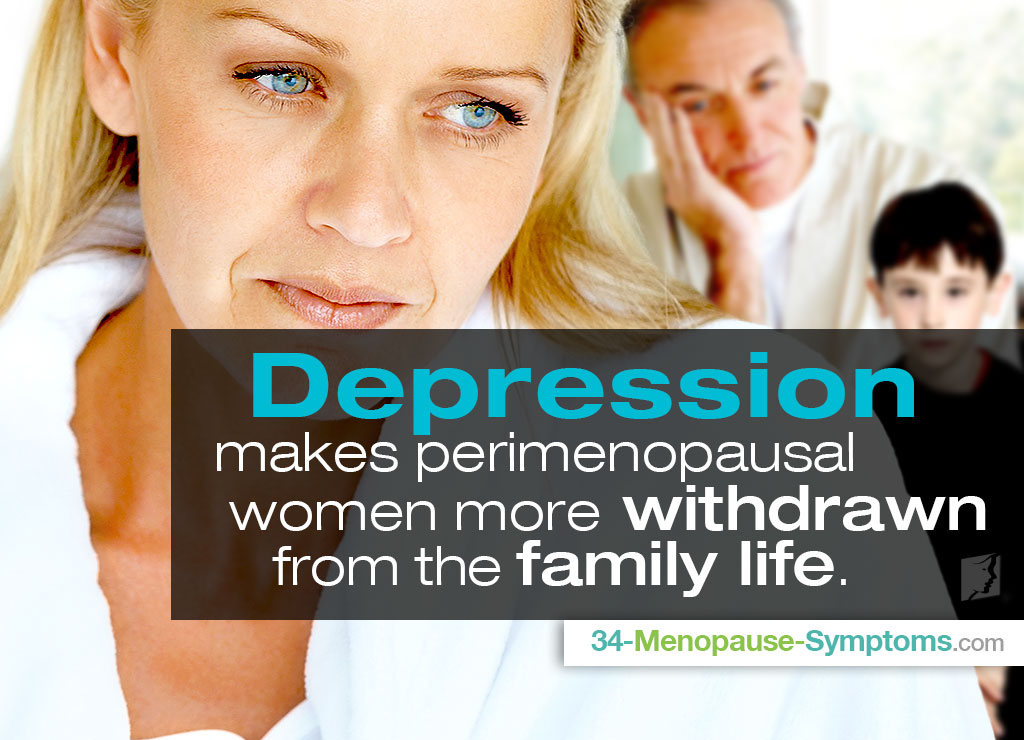 Depression makes perimenopausal women more withdrawin from the family life.