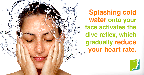Splashing cold water onto your face activates the dive reflex, which gradually reduces your heart rate.