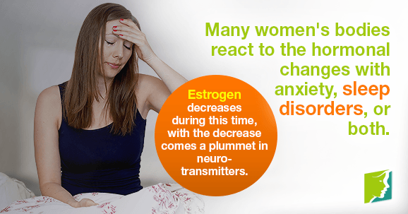 Many women's bodies react to the hormonal changes with anxiety, sleep disorders, or both.