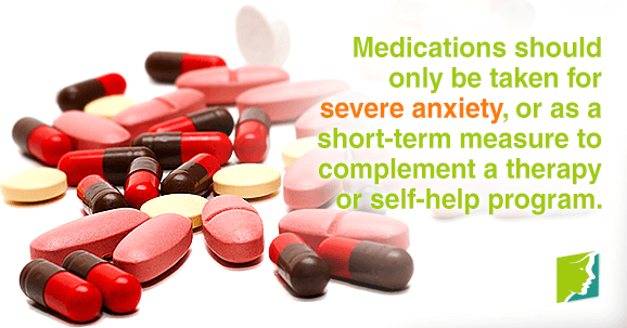 Medications should only be taken for severe anxiety, or as a short-term measure to complement a therapy or self-help program.