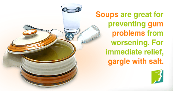 Soups are great for preventing gum problems from worsening. For immediate relief, gargle with salt.