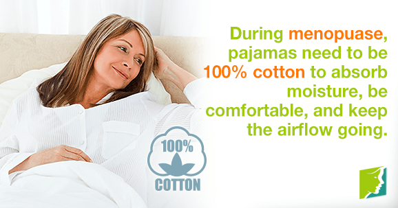 During menopause, pajamas need to be 100% cotton to absorb moisture, be comfortable, and keep the airflow going.