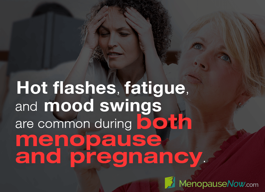Hot flashes, fatigue, and mood swings are common during both menopause and pregnancy.