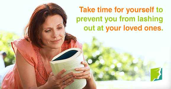 Take time for yourself to prevent you from lashing out at your loved ones