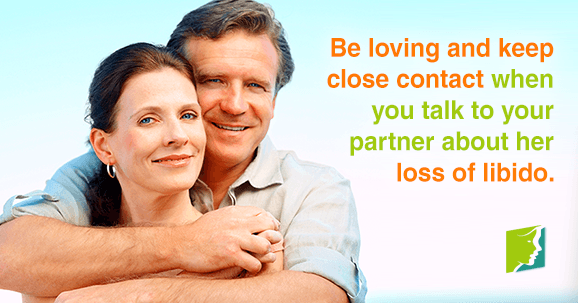 Be loving and keep close contact when you talk to your partner about her loss of libido.