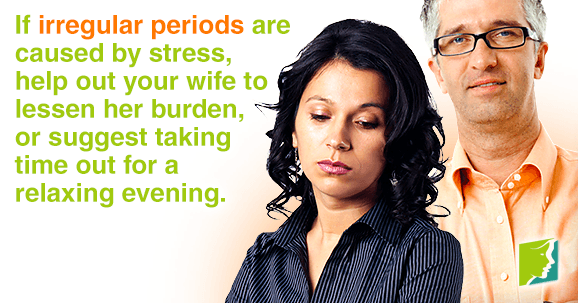 If irregular periods are caused by stress, help out your wife to lessen her burden.