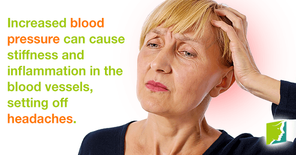 Increased blood pressure can cause stiffness and inflammation in the blood vessels, setting off headaches.