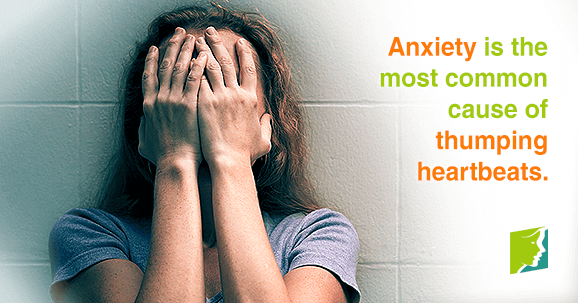 Anxiety is the most common cause of thumping heartbeats.